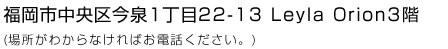 福岡市中央区今泉1丁目22-13 Leyla Orion3階(場所がわからなければお電話ください。)