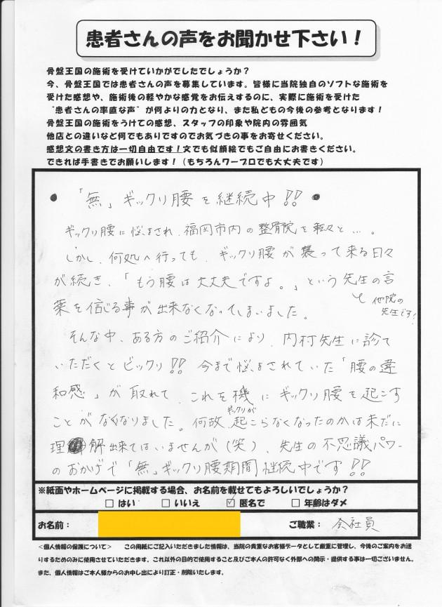 """何度も続くぎっくり腰でお悩みのOさん。ぎっくり腰に悩まされ、福岡市内の整骨院を転々とされていましたが、どこへいってもぎっくり腰が襲ってくる日々。かなり辛い思いをされていました。しかし、そんな中ご紹介により、こちらで施術を受けていただくと「どこへ行っても改善しなかったぎっくり腰が、こちらで施術をしていただくとびっくり!!今まで悩まされていた""""腰の違和感""""が取れて、これを気にぎっくり腰を起こすことがなくなりました。先生の不思議パワーのおかげで""""無""""ぎっくり腰期間継続中です!!」と、口コミ・お喜びの声をいただきました。ありがとうございます。 Oさんのように何度も続くぎっくり腰…辛いですよね。癖ついたぎっくり腰でお悩みの方は、ぜひ一度ご来院ください! 匿名希望:Oさん    ご職業:会社員 福岡 整体 ぎっくり腰"""